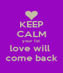 KEEP CALM your 1st  love will  come back - Personalised Poster A4 size