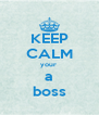 KEEP CALM your  a boss - Personalised Poster A4 size