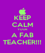 KEEP CALM YOUR A FAB TEACHER!!! - Personalised Poster A4 size