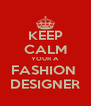 KEEP CALM YOUR A FASHION  DESIGNER - Personalised Poster A4 size