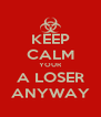 KEEP CALM YOUR A LOSER ANYWAY - Personalised Poster A4 size