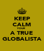 KEEP CALM YOUR  A TRUE GLOBALISTA - Personalised Poster A4 size