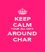 KEEP CALM YOUR ALL SAFE AROUND CHAR - Personalised Poster A4 size