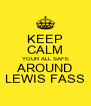 KEEP CALM YOUR ALL SAFE AROUND LEWIS FASS - Personalised Poster A4 size