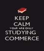 KEEP CALM YOUR ARE ONLY  STUDYING  COMMERCE - Personalised Poster A4 size