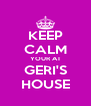 KEEP CALM YOUR AT GERI'S HOUSE - Personalised Poster A4 size