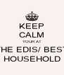 KEEP CALM YOUR AT THE EDIS/ BEST HOUSEHOLD - Personalised Poster A4 size