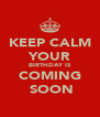 KEEP CALM YOUR BIRTHDAY IS COMING  SOON - Personalised Poster A4 size
