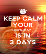 KEEP CALM YOUR BIRTHDAY IS IN 3 DAYS - Personalised Poster A4 size