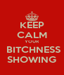 KEEP CALM YOUR  BITCHNESS SHOWING - Personalised Poster A4 size