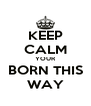 KEEP CALM YOUR BORN THIS WAY - Personalised Poster A4 size