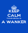 KEEP CALM YOUR BOSS IS A WANKER  - Personalised Poster A4 size