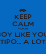KEEP CALM YOUR BOY LIKE YOU TIPO... A LOT - Personalised Poster A4 size