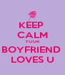 KEEP  CALM YOUR BOYFRIEND  LOVES U - Personalised Poster A4 size