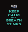KEEP CALM YOUR BREATH STINKS - Personalised Poster A4 size