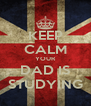 KEEP CALM YOUR DAD IS STUDYING - Personalised Poster A4 size