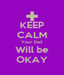 KEEP CALM Your Dad Will be OKAY - Personalised Poster A4 size