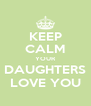 KEEP CALM YOUR DAUGHTERS LOVE YOU - Personalised Poster A4 size