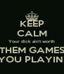 KEEP CALM Your dick ain't worth THEM GAMES YOU PLAYIN! - Personalised Poster A4 size