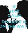 KEEP CALM YOUR  DIVORCE IS ON THE WAY! - Personalised Poster A4 size