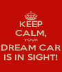 KEEP CALM, YOUR DREAM CAR IS IN SIGHT! - Personalised Poster A4 size