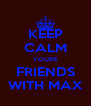 KEEP CALM YOUR'E FRIENDS WITH MAX - Personalised Poster A4 size