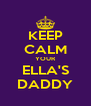KEEP CALM YOUR ELLA'S DADDY - Personalised Poster A4 size