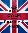 KEEP CALM YOUR FAMILY'S HERE - Personalised Poster A4 size