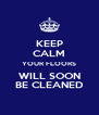 KEEP CALM YOUR FLOORS WILL SOON BE CLEANED - Personalised Poster A4 size