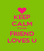 KEEP CALM YOUR FRIEND LOVES U - Personalised Poster A4 size