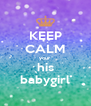 KEEP CALM your his babygirl - Personalised Poster A4 size
