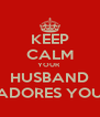 KEEP CALM YOUR  HUSBAND ADORES YOU - Personalised Poster A4 size