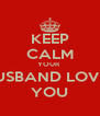 KEEP CALM YOUR  HUSBAND LOVES YOU - Personalised Poster A4 size