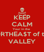 KEEP CALM Your in the  NORTHEA$T of the  VALLEY - Personalised Poster A4 size