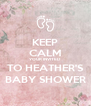 KEEP CALM YOUR INVITED  TO HEATHER'S BABY SHOWER - Personalised Poster A4 size