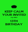 KEEP CALM YOUR INVITED TO MY 13TH BIRTHDAY - Personalised Poster A4 size