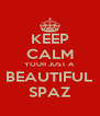 KEEP CALM YOUR JUST A BEAUTIFUL SPAZ - Personalised Poster A4 size