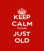 KEEP CALM YOUR JUST OLD - Personalised Poster A4 size