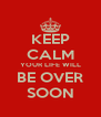 KEEP CALM YOUR LIFE WILL BE OVER SOON - Personalised Poster A4 size