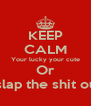 KEEP CALM Your lucky your cute Or I would slap the shit out of you - Personalised Poster A4 size