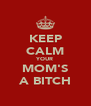 KEEP CALM YOUR MOM'S A BITCH - Personalised Poster A4 size