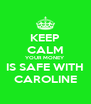 KEEP CALM YOUR MONEY IS SAFE WITH CAROLINE - Personalised Poster A4 size