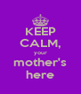 KEEP CALM, your mother's here - Personalised Poster A4 size