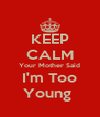 KEEP CALM Your Mother Said I'm Too Young  - Personalised Poster A4 size