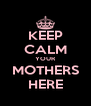 KEEP CALM YOUR MOTHERS HERE - Personalised Poster A4 size
