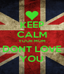 KEEP CALM YOUR MUM DONT LOVE YOU - Personalised Poster A4 size