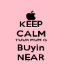 KEEP CALM YOUR MUM IS BUyin NEAR - Personalised Poster A4 size