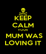 KEEP CALM YOUR  MUM WAS LOVING IT - Personalised Poster A4 size