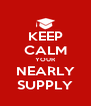 KEEP CALM YOUR NEARLY SUPPLY - Personalised Poster A4 size