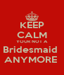 KEEP CALM YOUR NOT A Bridesmaid  ANYMORE  - Personalised Poster A4 size